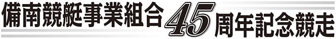 備南競艇事業組合45周年記念競走