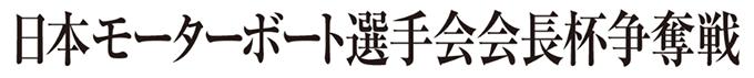 日本モーターボート選手会会長杯争奪戦